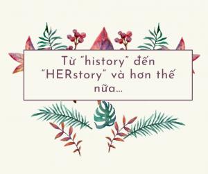 """Từ """"history"""" đến """"HERstory"""" và hơn thế nữa…"""